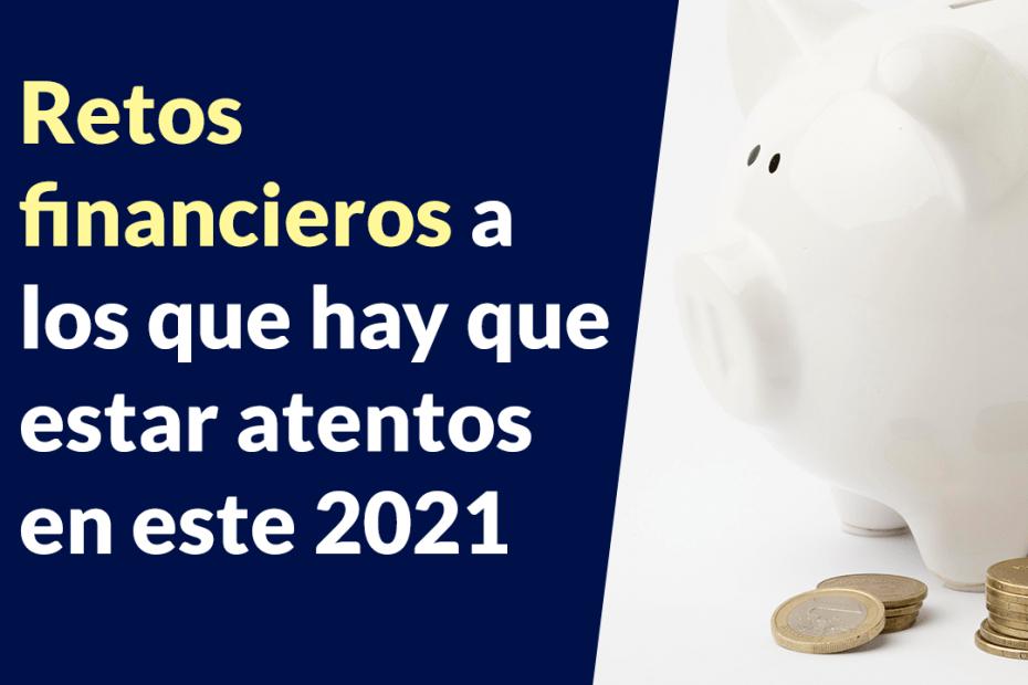 Retos financieros a los que hay que estar atentos en este 2021